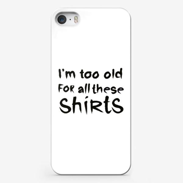 Чехол iPhone «слишком стар для всех этих футболок!»