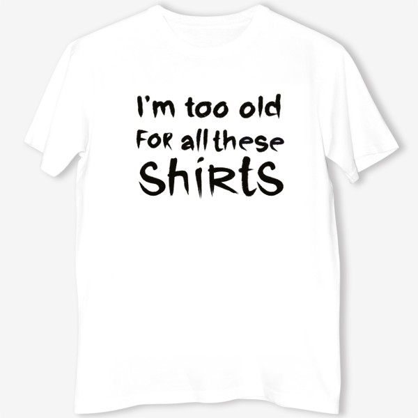 Футболка «слишком стар для всех этих футболок!»