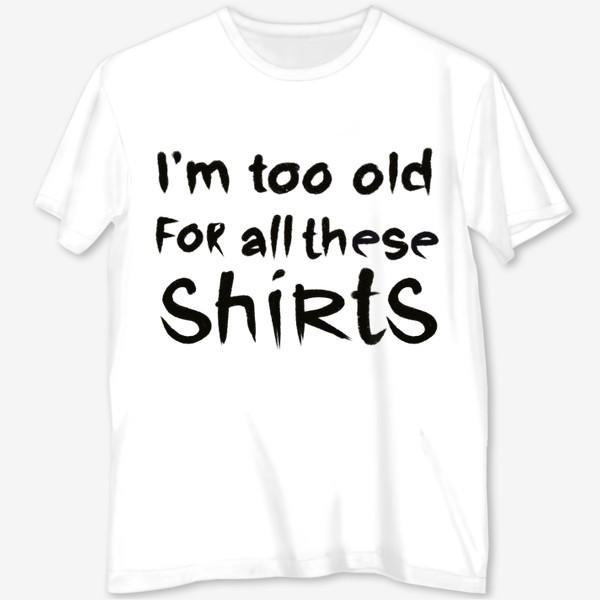 Футболка с полной запечаткой «слишком стар для всех этих футболок!»