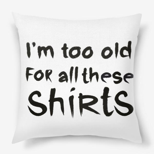 Подушка «слишком стар для всех этих футболок!»