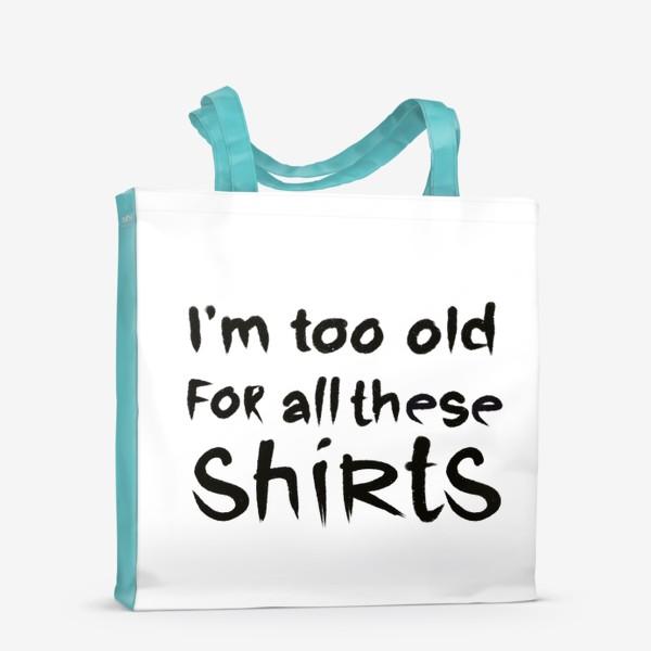 Сумка-шоппер «слишком стар для всех этих футболок!»