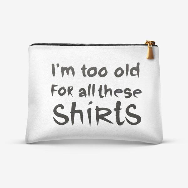 Косметичка «слишком стар для всех этих футболок!»