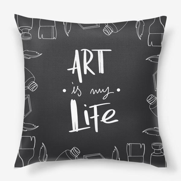 Подушка «Искусство моя жизнь. Принт для художников надпись на черном. Краски,кисти»