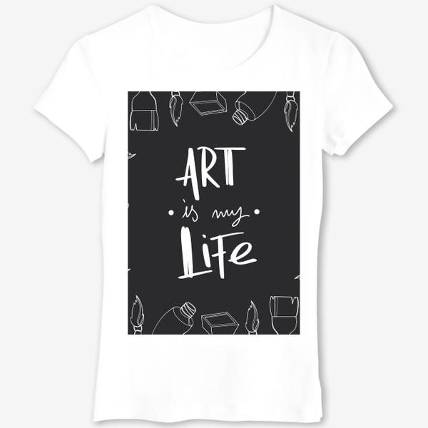 Футболка «Искусство моя жизнь. Принт для художников надпись на черном. Краски,кисти»