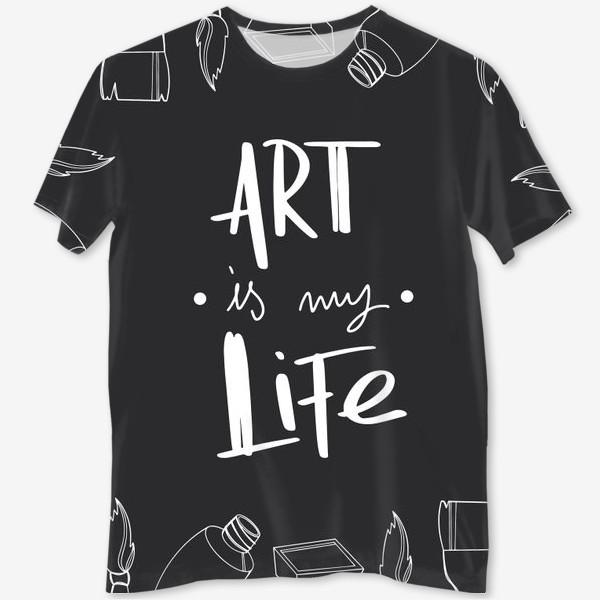 Футболка с полной запечаткой «Искусство моя жизнь. Принт для художников надпись на черном. Краски,кисти»