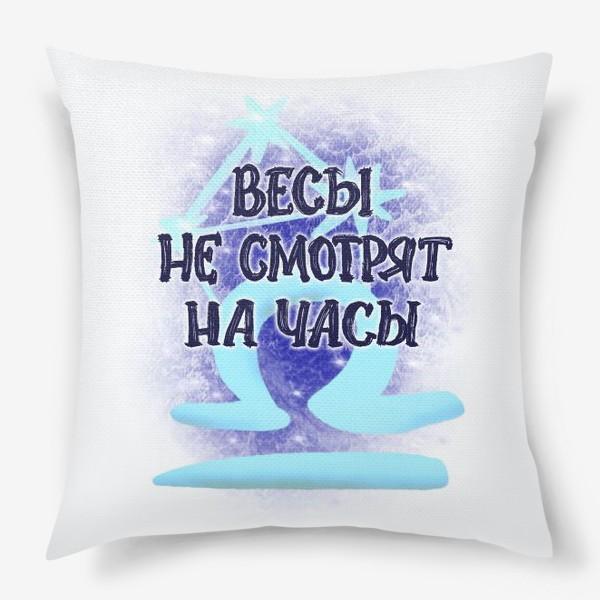 Подушка «Весы не смотрят на часы. Для знака зодиака Весы. Космос»
