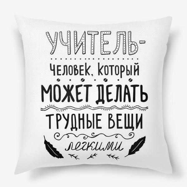 Подушка «Учитель — человек, который может делать трудные вещи легкими. Подарок учителю.»