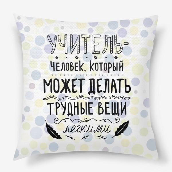Подушка «Учитель — человек, который может делать трудные вещи легкими. Подарок учителю. Цветной фон.»