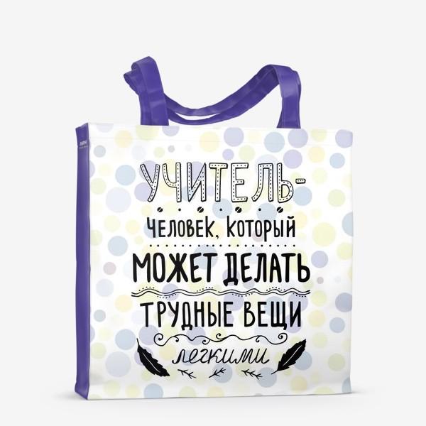 Сумка-шоппер «Учитель — человек, который может делать трудные вещи легкими. Подарок учителю. Цветной фон.»