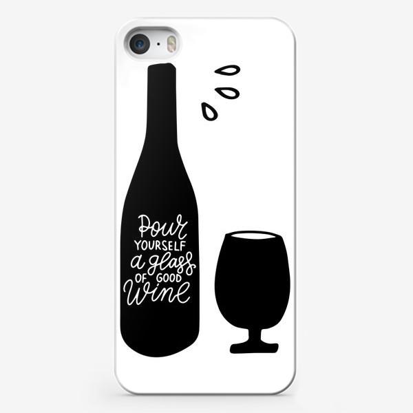 Чехол iPhone «Pour yourself a glass of good wine. Налей себе бокал хорошего вина. Леттеринг»