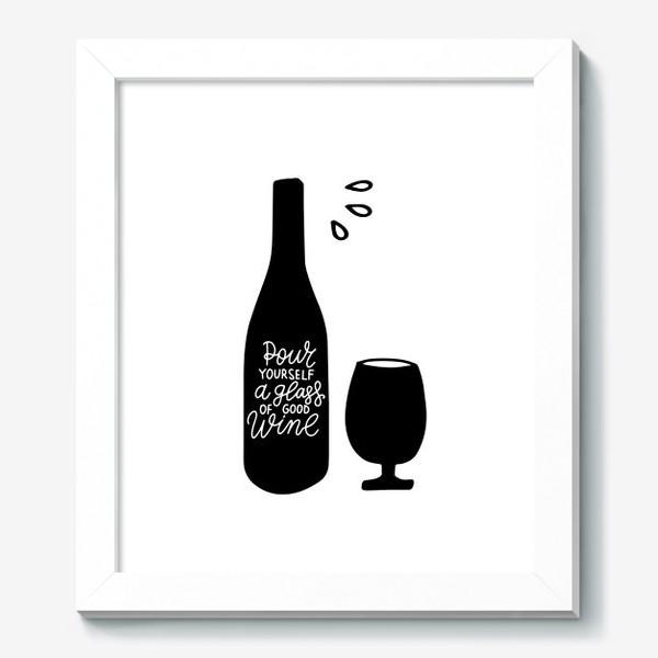 Картина «Pour yourself a glass of good wine. Налей себе бокал хорошего вина. Леттеринг»