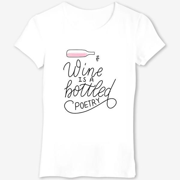 Футболка «Wine is a bottled poetry. Вино - поэзия в бутылке. Леттеринг»