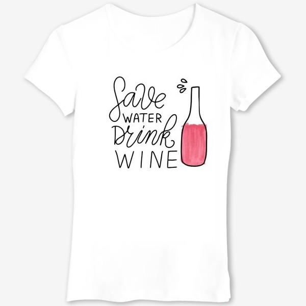 Футболка «Sawe water - drink wine. Леттеринг про вино. Акварель»