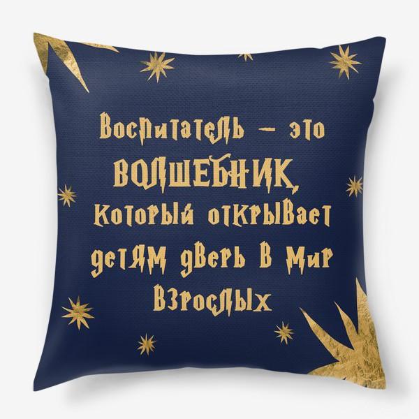 Подушка «Воспитатель - это волшебник, который открывает детям дверь в мир взрослых. Подарок на день воспитателя.»