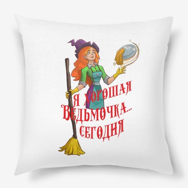 Подушка «Я хорошая Ведьмочка... Сегодня»