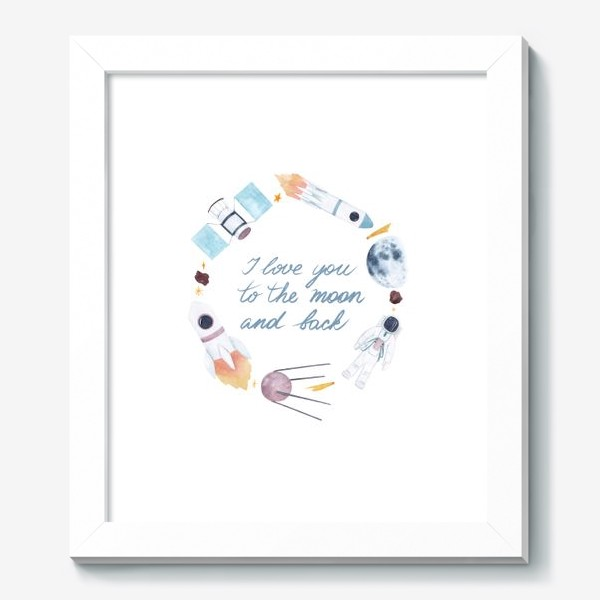 Картина «Я люблю тебя до Луны и обратно, космическая акварельная рамка с фразой на белом фоне»