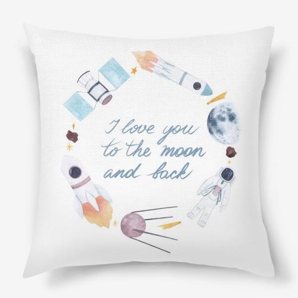 Подушка «Я люблю тебя до Луны и обратно, космическая акварельная рамка с фразой на белом фоне»