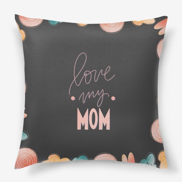 Подушка «Люблю свою маму. Розовая надпись леттеринг ко дню матери на черном с цветами»
