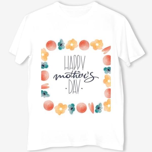 Футболка «Счастливого Дня матери. Милая надпись леттеринг ко дню матери с цветами рамка»
