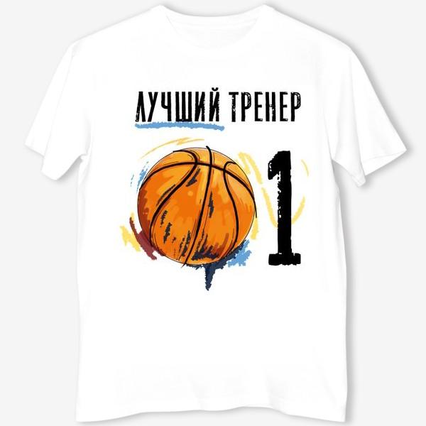 Футболка «Лучший тренер по баскетболу! В подарок тренеру №1»