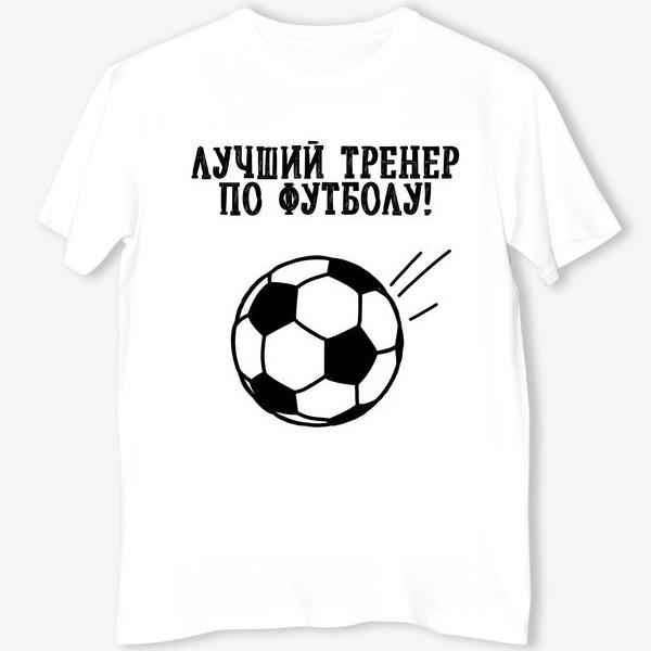 Футболка «Лучший тренер по футболу. День тренера. Футбол. Тренер. »
