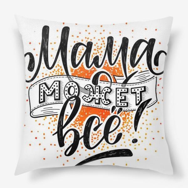 Подушка «Надпись «Мама может все!» Леттеринг»
