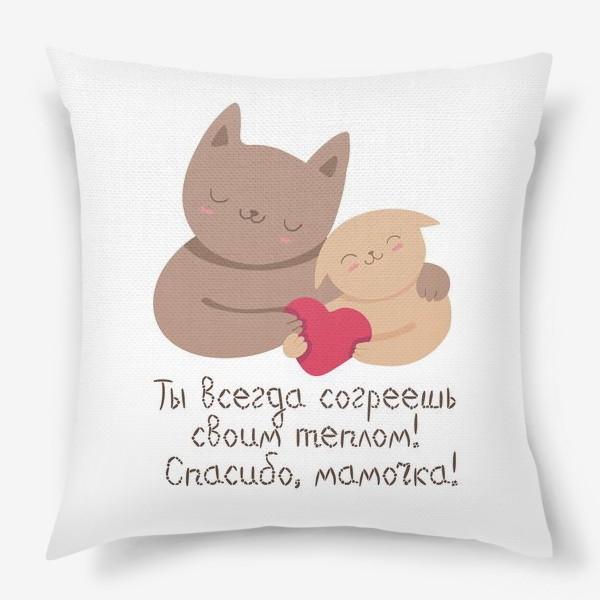 Подушка «Ты всегда согреешь своим теплом! Спасибо, мамочка! Подарок на день матери. Котики»