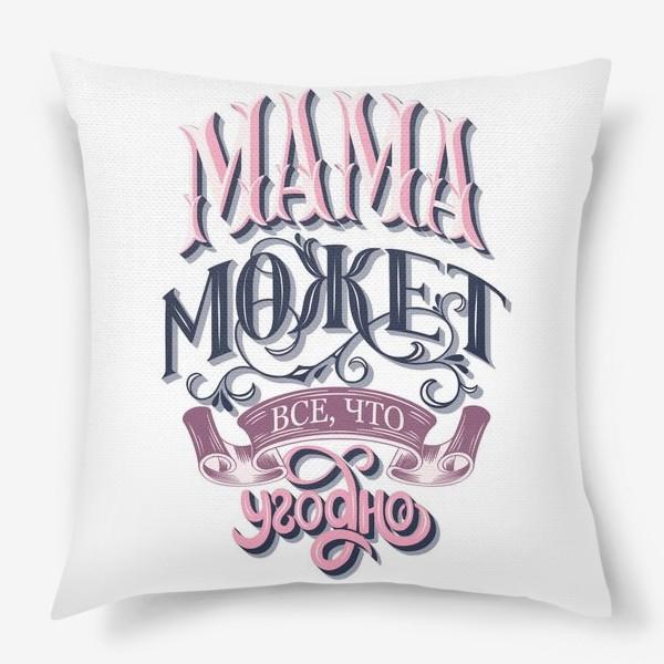 Подушка «Мама может все, что угодно. День Матери»