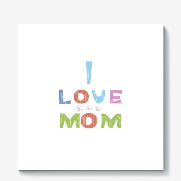 Холст «Надпись I love mom, Я люблю маму»