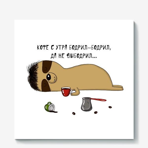 Холст «Кофе бодрил, да не выбодрил»