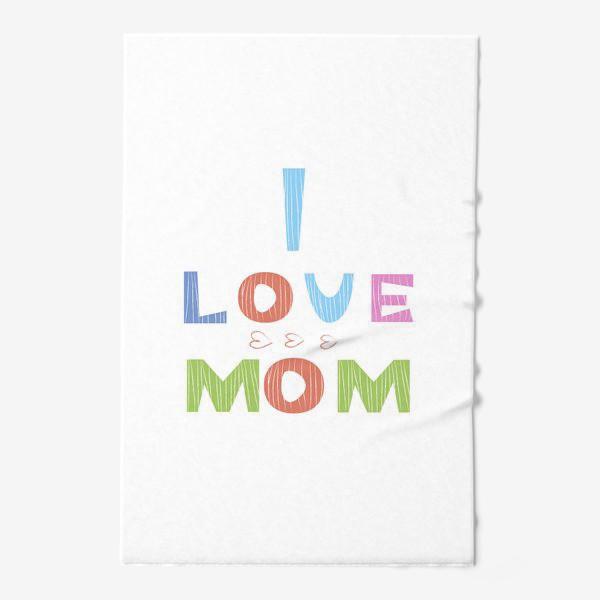 Полотенце «Надпись I love mom, Я люблю маму»
