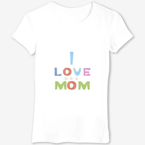 Футболка «Надпись I love mom, Я люблю маму»