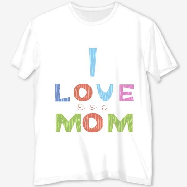 Футболка с полной запечаткой «Надпись I love mom, Я люблю маму»