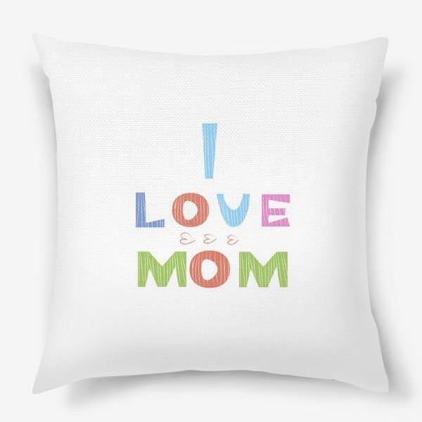 Подушка «Надпись I love mom, Я люблю маму»