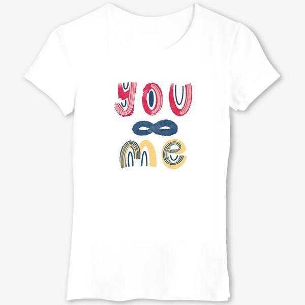 Футболка «Ты и я. Бесконечность. Красивый леттеринг на День Святого Валентина »
