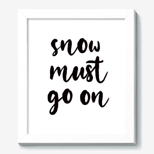 Картина «Snow must go on. Снег должен идти. Игра слов, цитата. Зимний принт»